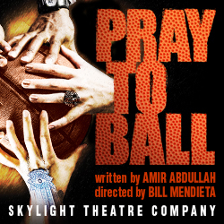 PRAY TO BALL by Amir Abdullah, SKYLIGHT THEATRE COMPANY